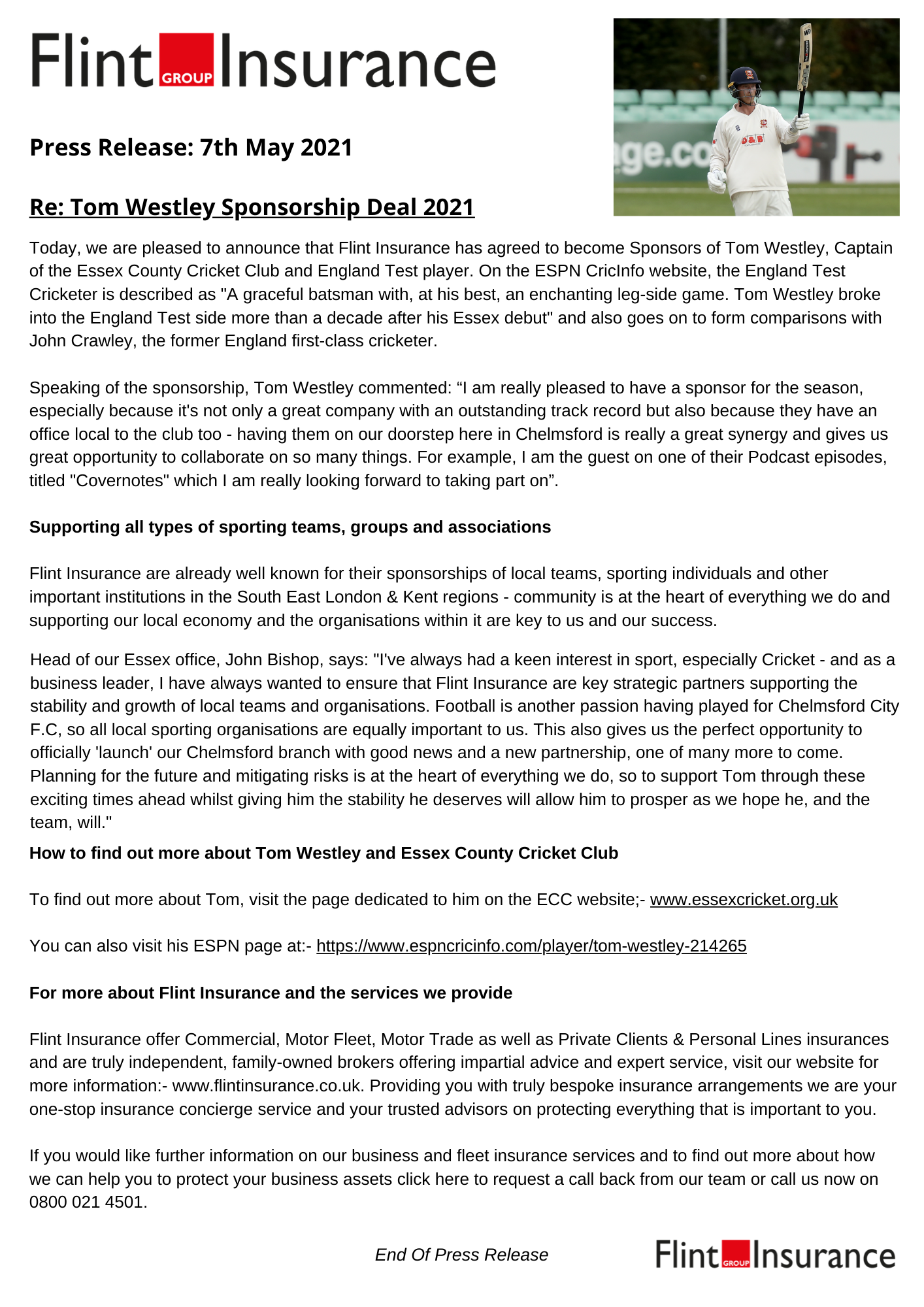 Flint Insurance & Tom Westley Sponsorship Agreement Press Release. We are very pleased to announce that Flint Insurance are now the proud sponsors of Essex County Cricket Clubs' Captain, Tom Westley, who is also an England Test Cricketer, having being called up several times. Our partnership with Tom was arranged by John Bishop, who also manages our Essex Branch.